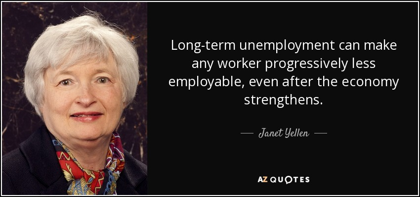 Long-term unemployment can make any worker progressively less employable, even after the economy strengthens. - Janet Yellen