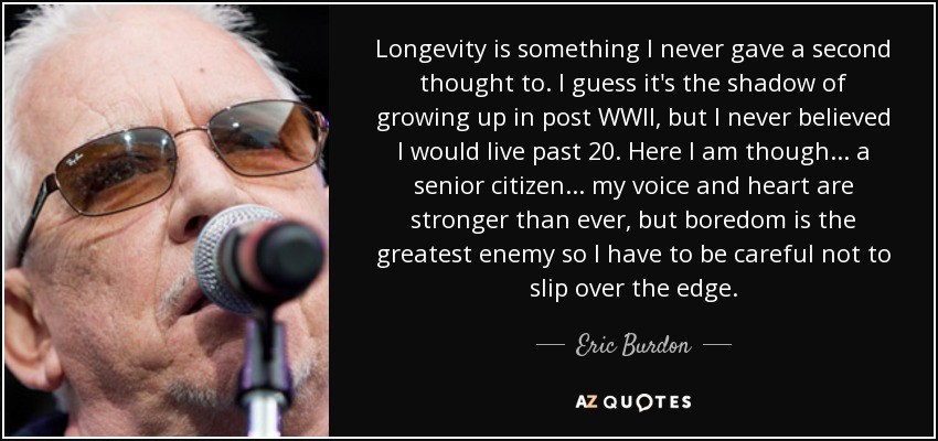 Longevity is something I never gave a second thought to. I guess it's the shadow of growing up in post WWII, but I never believed I would live past 20. Here I am though... a senior citizen... my voice and heart are stronger than ever, but boredom is the greatest enemy so I have to be careful not to slip over the edge. - Eric Burdon