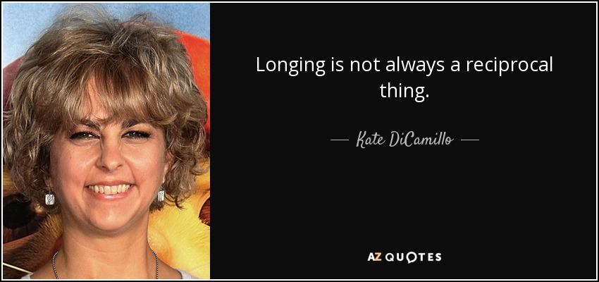 Longing is not always a reciprocal thing. - Kate DiCamillo