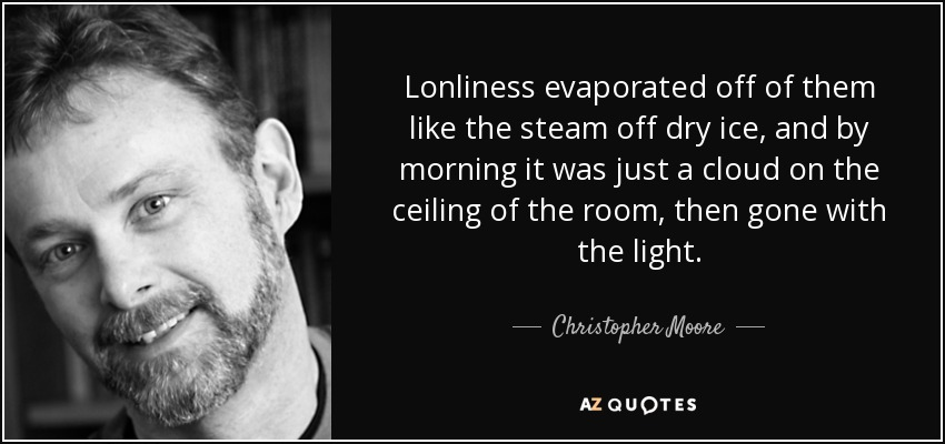 Lonliness evaporated off of them like the steam off dry ice, and by morning it was just a cloud on the ceiling of the room, then gone with the light. - Christopher Moore