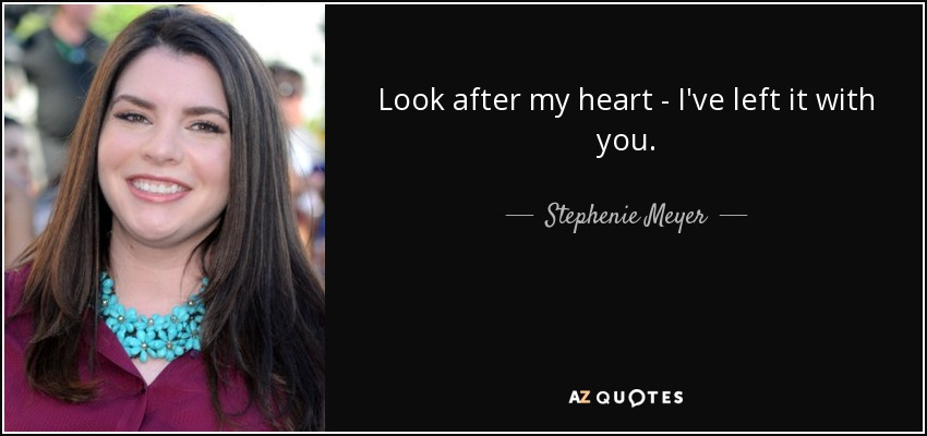 Look after my heart - I've left it with you. - Stephenie Meyer