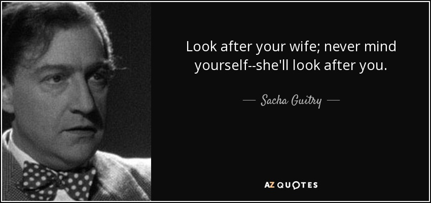 Look after your wife; never mind yourself--she'll look after you. - Sacha Guitry