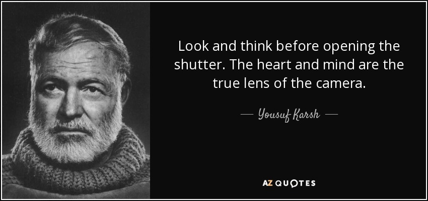 Look and think before opening the shutter. The heart and mind are the true lens of the camera. - Yousuf Karsh