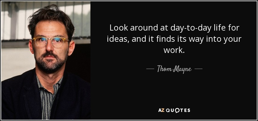 Look around at day-to-day life for ideas, and it finds its way into your work. - Thom Mayne