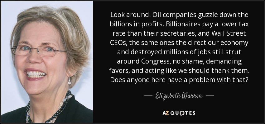 Look around. Oil companies guzzle down the billions in profits. Billionaires pay a lower tax rate than their secretaries, and Wall Street CEOs, the same ones the direct our economy and destroyed millions of jobs still strut around Congress, no shame, demanding favors, and acting like we should thank them. Does anyone here have a problem with that? - Elizabeth Warren