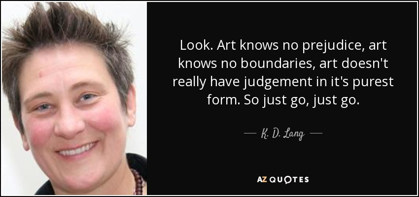 Look. Art knows no prejudice, art knows no boundaries, art doesn't really have judgement in it's purest form. So just go, just go. - K. D. Lang