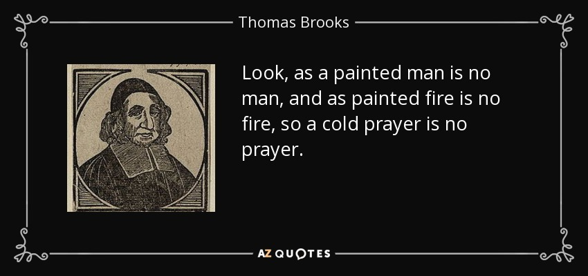 Look, as a painted man is no man, and as painted fire is no fire, so a cold prayer is no prayer. - Thomas Brooks