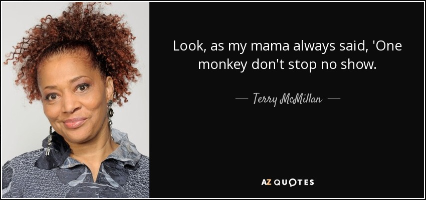 Look, as my mama always said, 'One monkey don't stop no show. - Terry McMillan