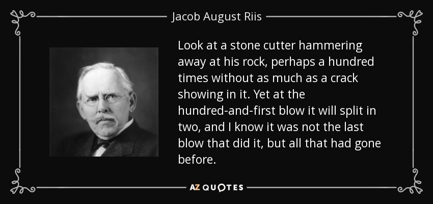 Look at a stone cutter hammering away at his rock, perhaps a hundred times without as much as a crack showing in it. Yet at the hundred-and-first blow it will split in two, and I know it was not the last blow that did it, but all that had gone before. - Jacob August Riis