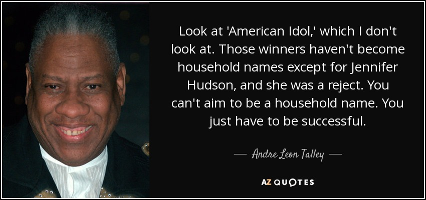 Look at 'American Idol,' which I don't look at. Those winners haven't become household names except for Jennifer Hudson, and she was a reject. You can't aim to be a household name. You just have to be successful. - Andre Leon Talley