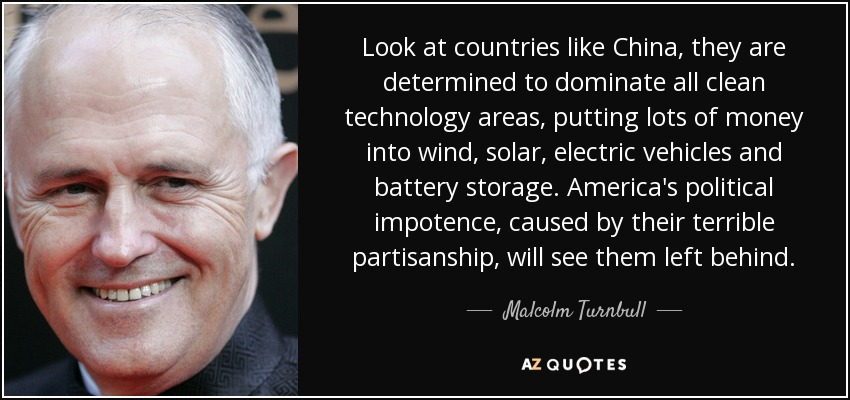 Look at countries like China, they are determined to dominate all clean technology areas, putting lots of money into wind, solar, electric vehicles and battery storage. America's political impotence, caused by their terrible partisanship, will see them left behind. - Malcolm Turnbull