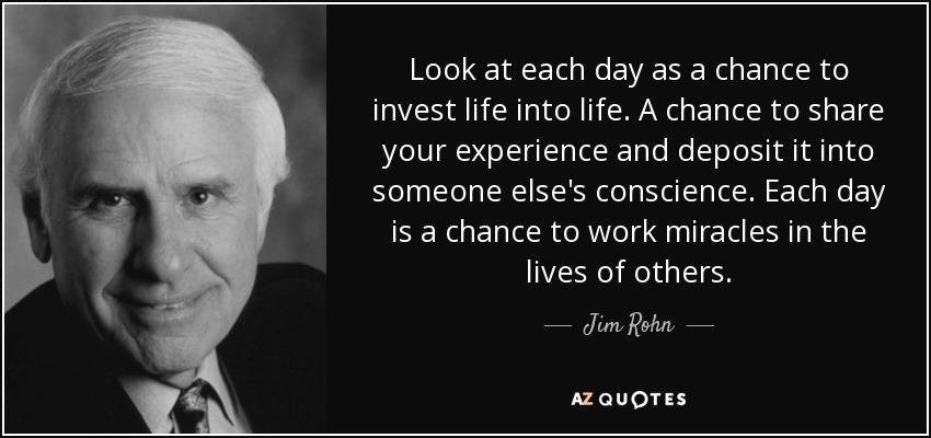 Look at each day as a chance to invest life into life. A chance to share your experience and deposit it into someone else's conscience. Each day is a chance to work miracles in the lives of others. - Jim Rohn
