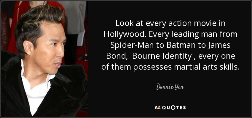 Look at every action movie in Hollywood. Every leading man from Spider-Man to Batman to James Bond, 'Bourne Identity', every one of them possesses martial arts skills. - Donnie Yen