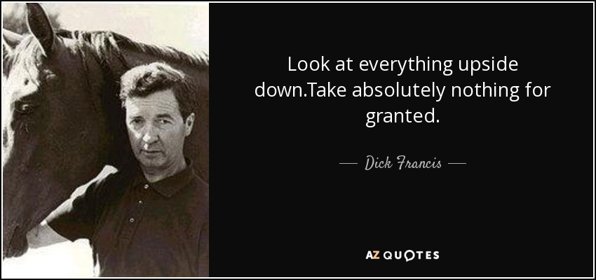 Look at everything upside down.Take absolutely nothing for granted. - Dick Francis