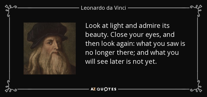 Look at light and admire its beauty. Close your eyes, and then look again: what you saw is no longer there; and what you will see later is not yet. - Leonardo da Vinci