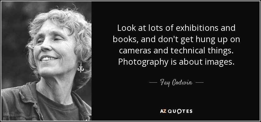 8ffd980ed1e Look at lots of exhibitions and books, and don't get hung up on cameras and  technical things. Photography is about images. Fay Godwin