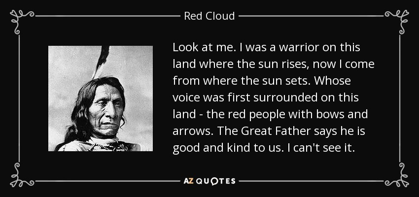 Look at me. I was a warrior on this land where the sun rises, now I come from where the sun sets. Whose voice was first surrounded on this land - the red people with bows and arrows. The Great Father says he is good and kind to us. I can't see it. - Red Cloud