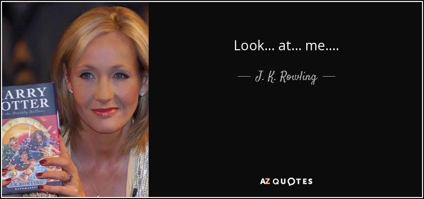 Look . . . at . . . me. . . . - J. K. Rowling