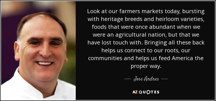 Look at our farmers markets today, bursting with heritage breeds and heirloom varieties, foods that were once abundant when we were an agricultural nation, but that we have lost touch with. Bringing all these back helps us connect to our roots, our communities and helps us feed America the proper way. - Jose Andres
