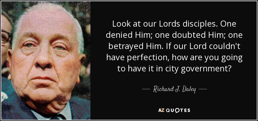 Look at our Lords disciples. One denied Him; one doubted Him; one betrayed Him. If our Lord couldn't have perfection, how are you going to have it in city government? - Richard J. Daley