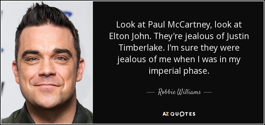 Look at Paul McCartney, look at Elton John. They're jealous of Justin Timberlake. I'm sure they were jealous of me when I was in my imperial phase. - Robbie Williams