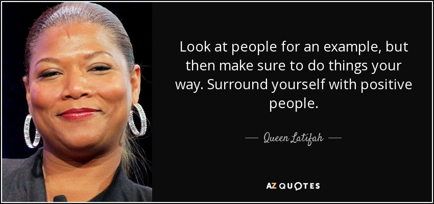 Look at people for an example, but then make sure to do things your way. Surround yourself with positive people. - Queen Latifah