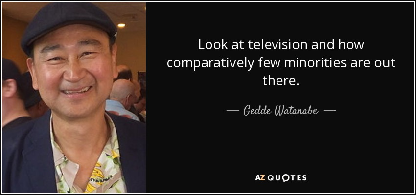 Look at television and how comparatively few minorities are out there. - Gedde Watanabe