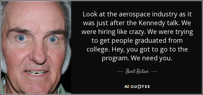 Look at the aerospace industry as it was just after the Kennedy talk. We were hiring like crazy. We were trying to get people graduated from college. Hey, you got to go to the program. We need you. - Burt Rutan