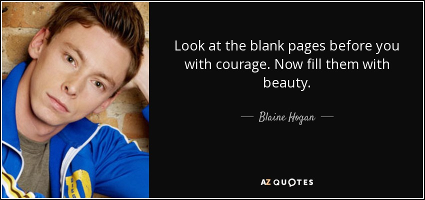 Look at the blank pages before you with courage. Now fill them with beauty. - Blaine Hogan