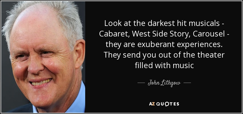 Look at the darkest hit musicals - Cabaret, West Side Story, Carousel - they are exuberant experiences. They send you out of the theater filled with music - John Lithgow