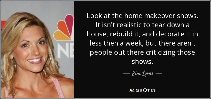 kim lyons quote: look at the home makeover shows. it isn't