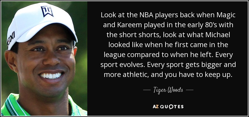 Look at the NBA players back when Magic and Kareem played in the early 80's with the short shorts, look at what Michael looked like when he first came in the league compared to when he left. Every sport evolves. Every sport gets bigger and more athletic, and you have to keep up. - Tiger Woods