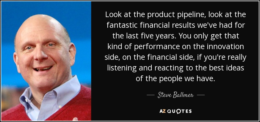 Look at the product pipeline, look at the fantastic financial results we've had for the last five years. You only get that kind of performance on the innovation side, on the financial side, if you're really listening and reacting to the best ideas of the people we have. - Steve Ballmer