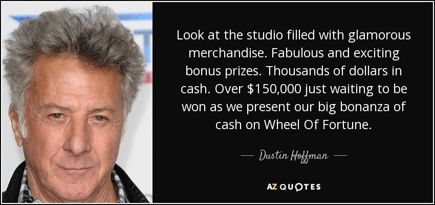 Look at the studio filled with glamorous merchandise. Fabulous and exciting bonus prizes. Thousands of dollars in cash. Over $150,000 just waiting to be won as we present our big bonanza of cash on Wheel Of Fortune. - Dustin Hoffman