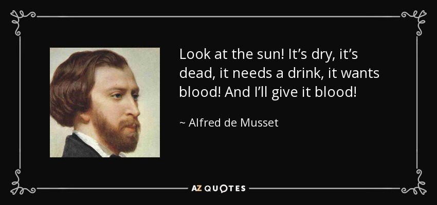 Look at the sun! It's dry, it's dead, it needs a drink, it wants blood! And I'll give it blood! - Alfred de Musset