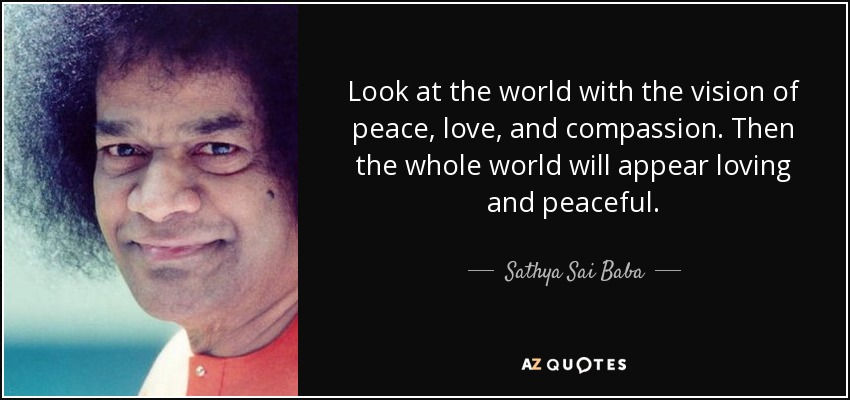 Look at the world with the vision of peace, love, and compassion. Then the whole world will appear loving and peaceful. - Sathya Sai Baba