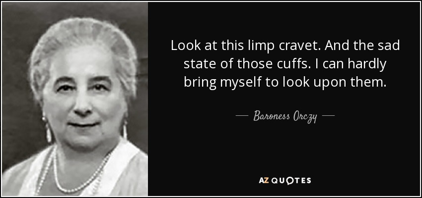 Look at this limp cravet. And the sad state of those cuffs. I can hardly bring myself to look upon them. - Baroness Orczy