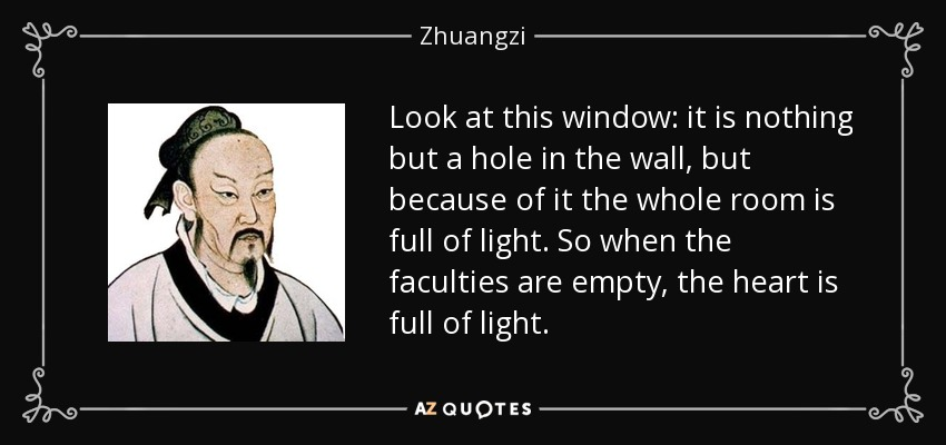 Look at this window: it is nothing but a hole in the wall, but because of it the whole room is full of light. So when the faculties are empty, the heart is full of light. - Zhuangzi