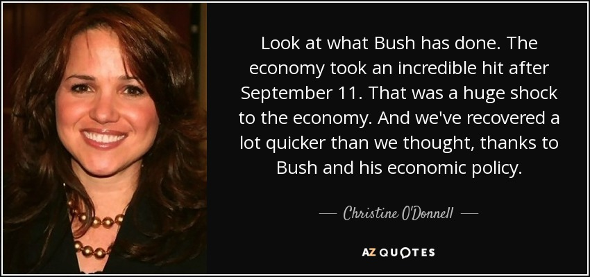 Look at what Bush has done. The economy took an incredible hit after September 11. That was a huge shock to the economy. And we've recovered a lot quicker than we thought, thanks to Bush and his economic policy. - Christine O'Donnell