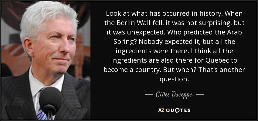 Look at what has occurred in history. When the Berlin Wall fell, it was not surprising, but it was unexpected. Who predicted the Arab Spring? Nobody expected it, but all the ingredients were there. I think all the ingredients are also there for Quebec to become a country. But when? That's another question. - Gilles Duceppe