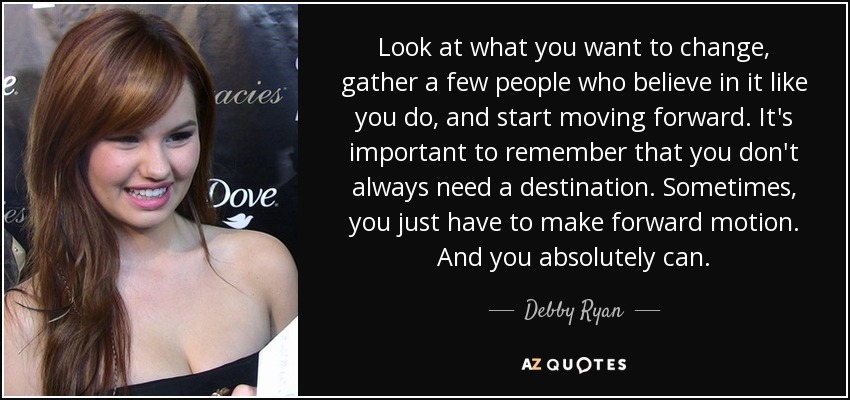 Look at what you want to change, gather a few people who believe in it like you do, and start moving forward. It's important to remember that you don't always need a destination. Sometimes, you just have to make forward motion. And you absolutely can. - Debby Ryan