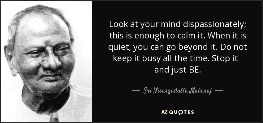 Look at your mind dispassionately; this is enough to calm it. When it is quiet, you can go beyond it. Do not keep it busy all the time. Stop it - and just BE. - Sri Nisargadatta Maharaj