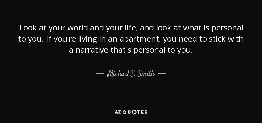 Look at your world and your life, and look at what is personal to you. If you're living in an apartment, you need to stick with a narrative that's personal to you. - Michael S. Smith