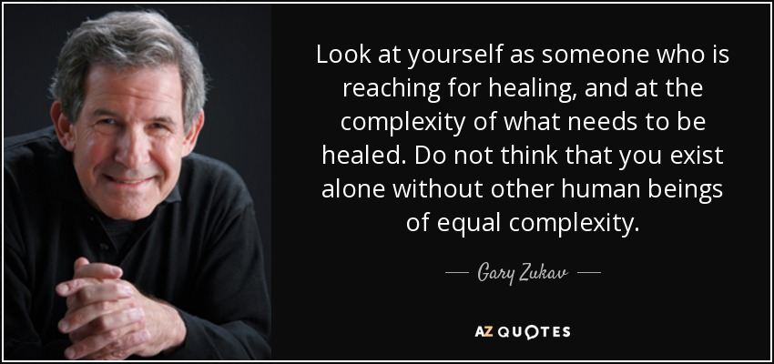Look at yourself as someone who is reaching for healing, and at the complexity of what needs to be healed. Do not think that you exist alone without other human beings of equal complexity. - Gary Zukav
