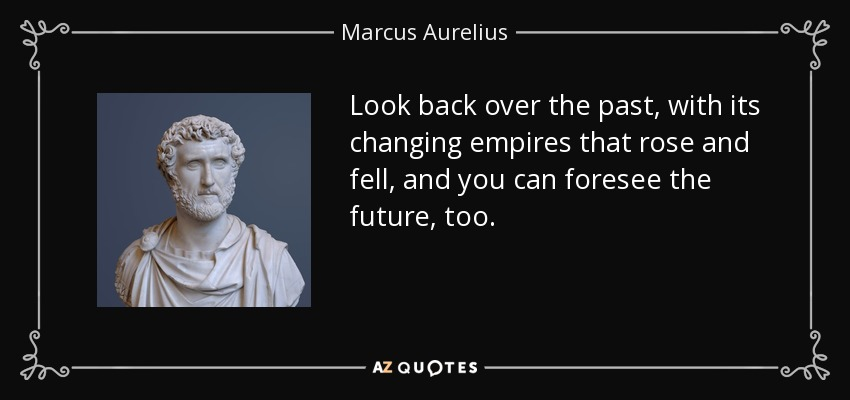 Look back over the past, with its changing empires that rose and fell, and you can foresee the future, too. - Marcus Aurelius