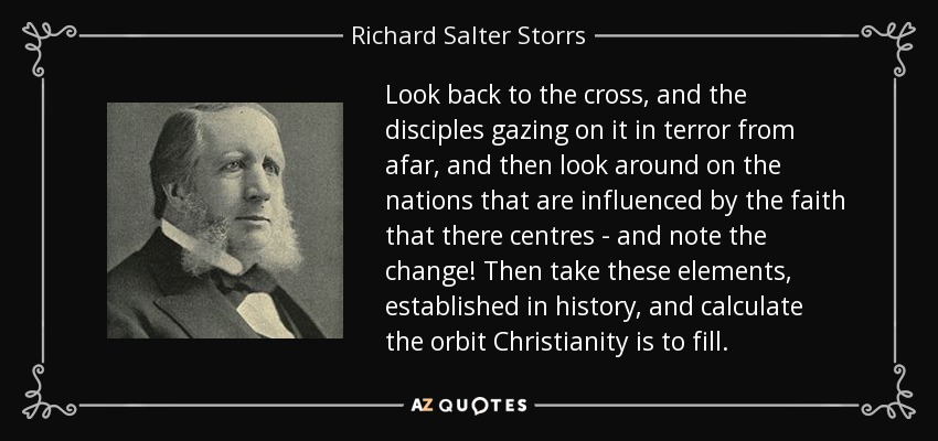 Look back to the cross, and the disciples gazing on it in terror from afar, and then look around on the nations that are influenced by the faith that there centres - and note the change! Then take these elements, established in history, and calculate the orbit Christianity is to fill. - Richard Salter Storrs