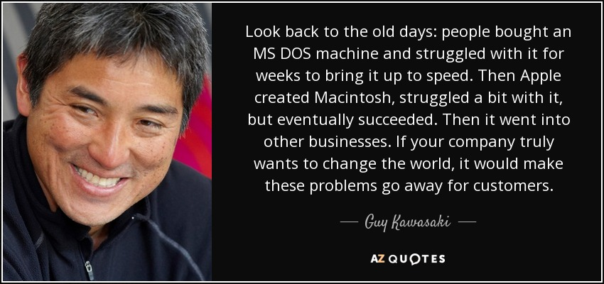Look back to the old days: people bought an MS DOS machine and struggled with it for weeks to bring it up to speed. Then Apple created Macintosh, struggled a bit with it, but eventually succeeded. Then it went into other businesses. If your company truly wants to change the world, it would make these problems go away for customers. - Guy Kawasaki