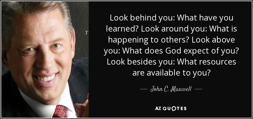 Look behind you: What have you learned? Look around you: What is happening to others? Look above you: What does God expect of you? Look besides you: What resources are available to you? - John C. Maxwell