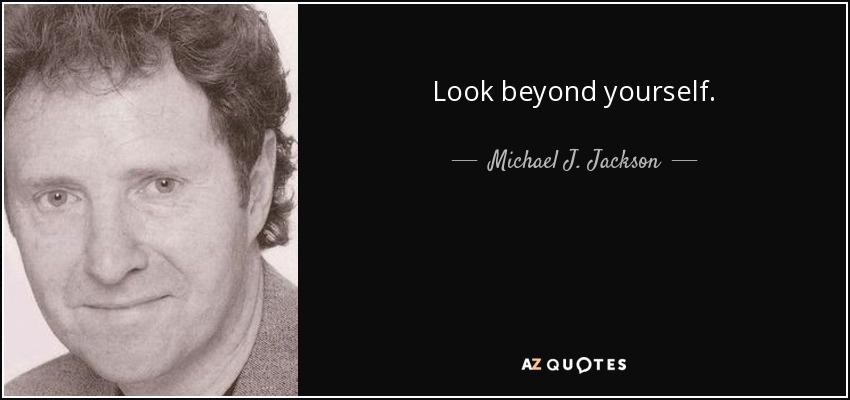 Look beyond yourself. - Michael J. Jackson