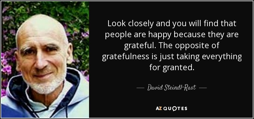 Look closely and you will find that people are happy because they are grateful. The opposite of gratefulness is just taking everything for granted. - David Steindl-Rast